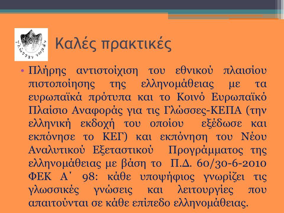Καλές πρακτικές •Πλήρης αντιστοίχιση του εθνικού πλαισίου πιστοποίησης της ελληνομάθειας με τα ευρωπαϊκά πρότυπα και το Κοινό Ευρωπαϊκό Πλαίσιο Αναφοράς για τις Γλώσσες-ΚΕΠΑ (την ελληνική εκδοχή του οποίου εξέδωσε και εκπόνησε το ΚΕΓ) και εκπόνηση του Νέου Αναλυτικού Εξεταστικού Προγράμματος της ελληνομάθειας με βάση το Π.Δ.