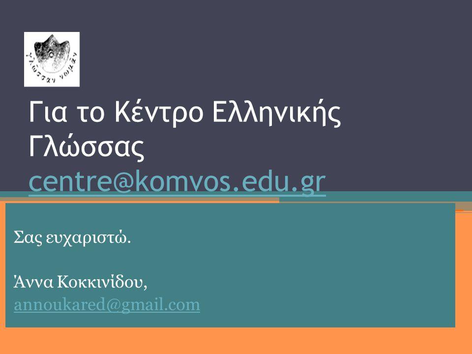 Για το Κέντρο Ελληνικής Γλώσσας centre@komvos.edu.gr centre@komvos.edu.gr Σας ευχαριστώ.