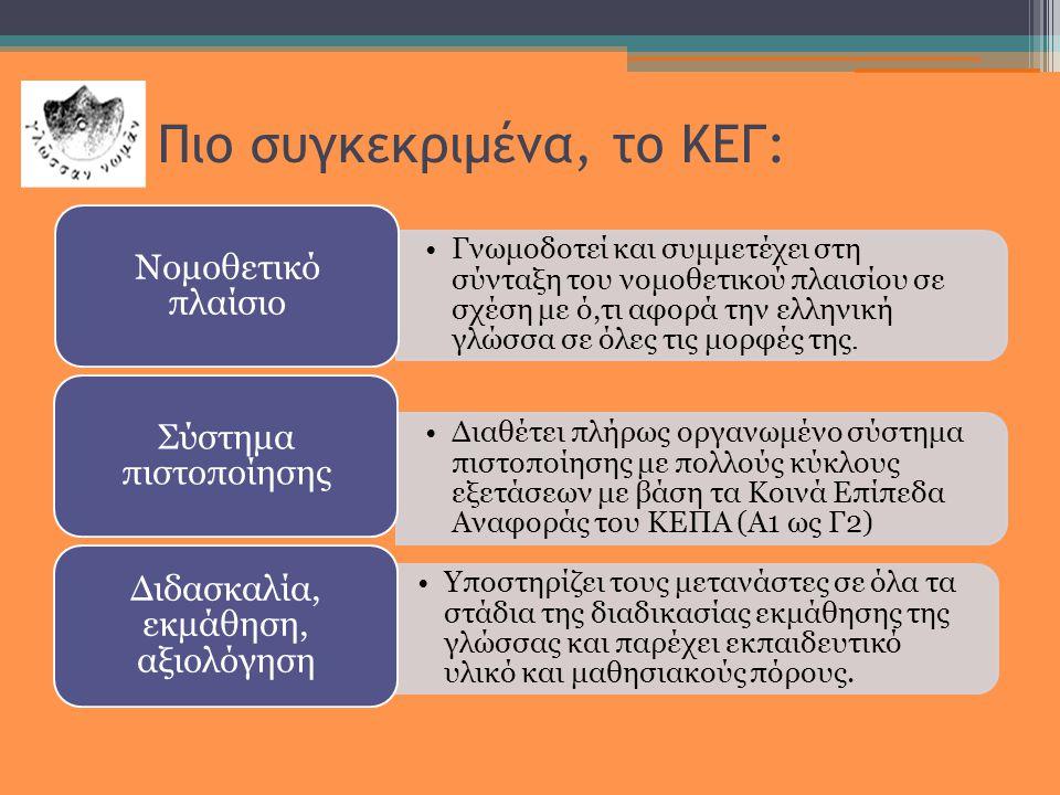 Πιο συγκεκριμένα, το ΚΕΓ: •Γνωμοδοτεί και συμμετέχει στη σύνταξη του νομοθετικού πλαισίου σε σχέση με ό,τι αφορά την ελληνική γλώσσα σε όλες τις μορφές της.