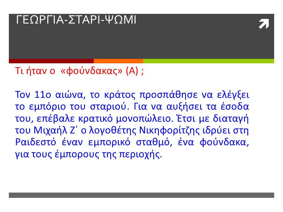  ΓΕΩΡΓΙΑ-ΣΤΑΡΙ-ΨΩΜΙ Τι ήταν ο «φούνδακας» (Α) ; Τον 11ο αιώνα, το κράτος προσπάθησε να ελέγξει το εμπόριο του σταριού. Για να αυξήσει τα έσοδα του, ε