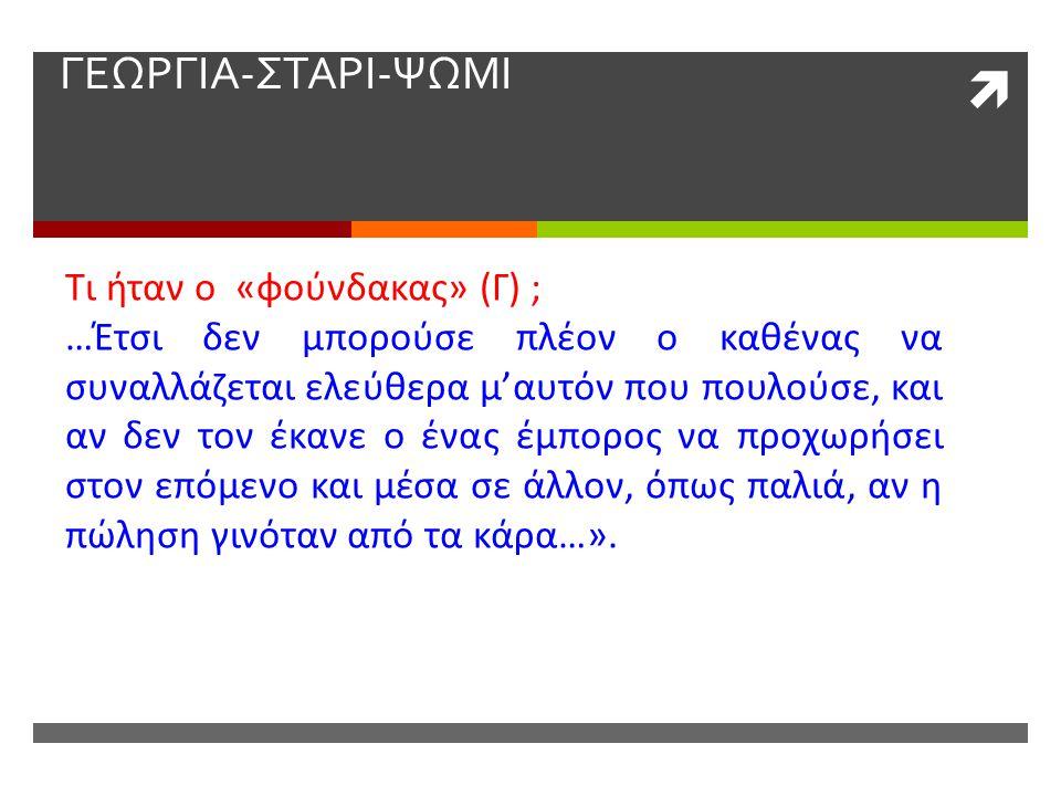  ΓΕΩΡΓΙΑ-ΣΤΑΡΙ-ΨΩΜΙ Τι ήταν ο «φούνδακας» (Γ) ; …Έτσι δεν μπορούσε πλέον ο καθένας να συναλλάζεται ελεύθερα μ'αυτόν που πουλούσε, και αν δεν τον έκαν