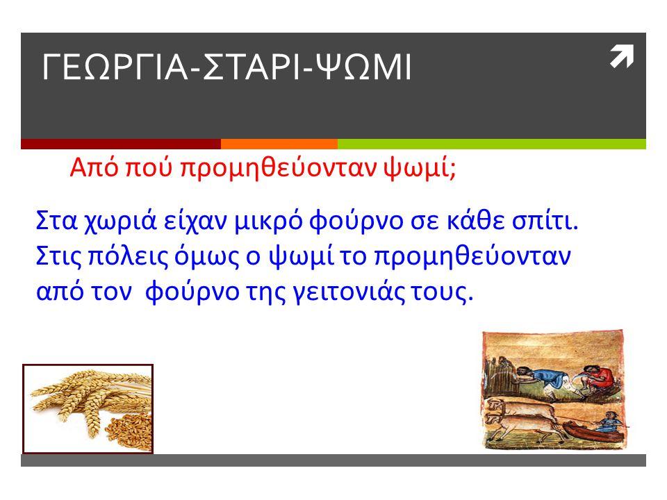  ΓΕΩΡΓΙΑ-ΣΤΑΡΙ-ΨΩΜΙ Από πού προμηθεύονταν ψωμί; Στα χωριά είχαν μικρό φούρνο σε κάθε σπίτι. Στις πόλεις όμως ο ψωμί το προμηθεύονταν από τον φούρνο τ
