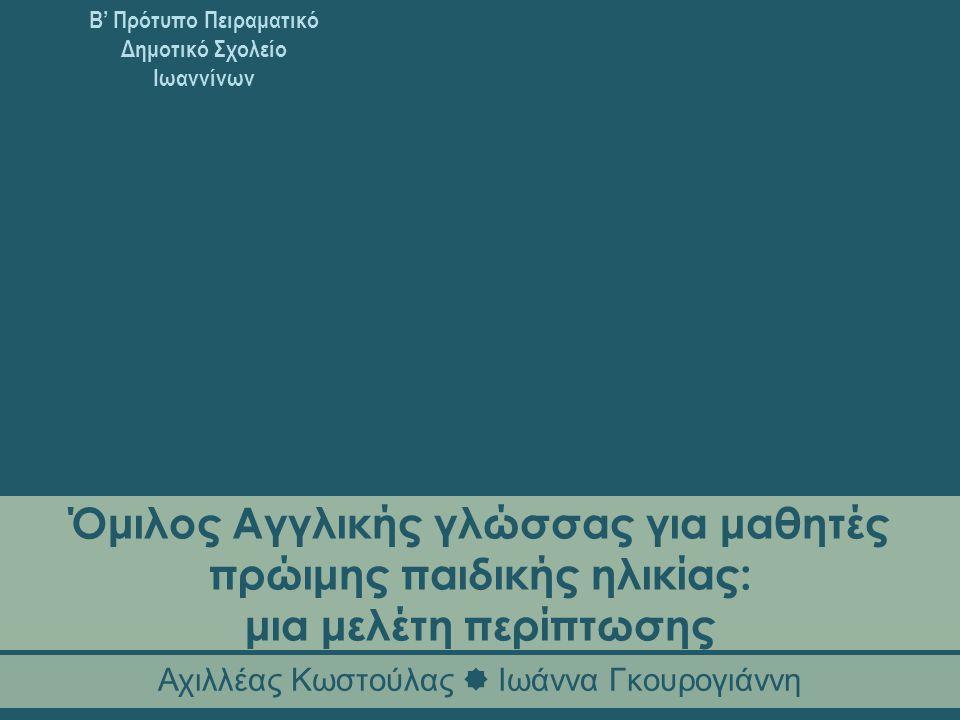 Β' Πρότυπο Πειραματικό Δημοτικό Σχολείο Ιωαννίνων Όμιλος Αγγλικής γλώσσας για μαθητές πρώιμης παιδικής ηλικίας: μια μελέτη περίπτωσης Αχιλλέας Κωστούλας  Ιωάννα Γκουρογιάννη
