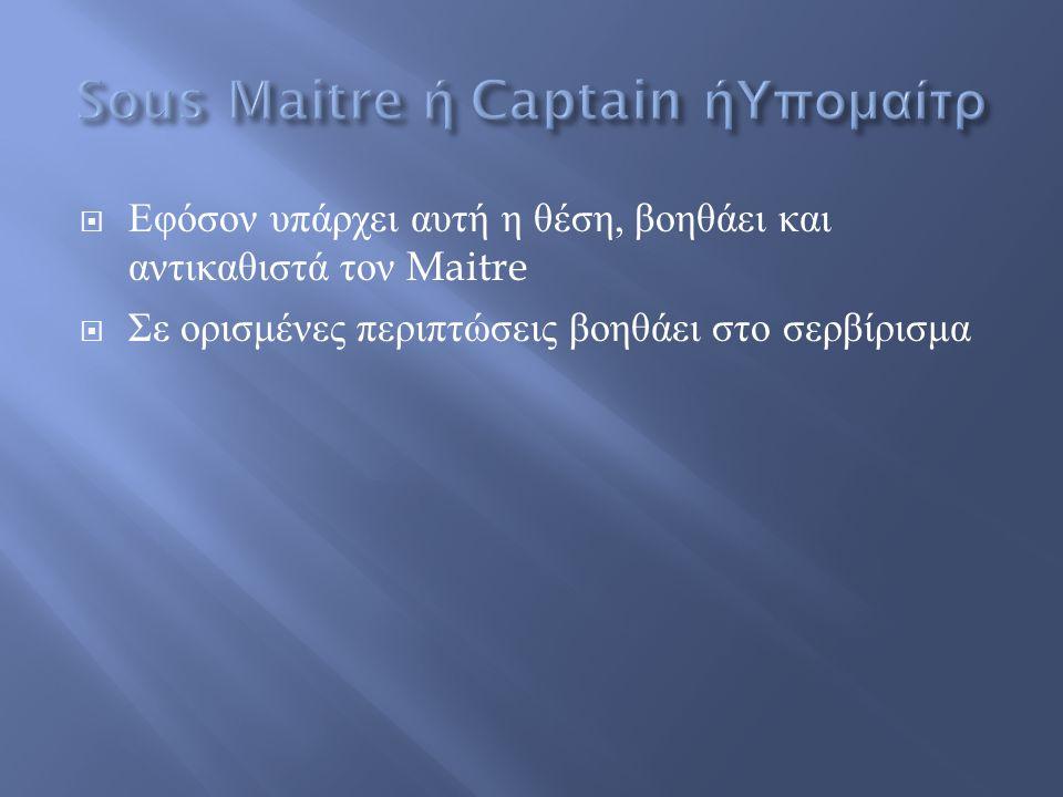  Εφόσον υπάρχει αυτή η θέση, βοηθάει και αντικαθιστά τον Maitre  Σε ορισμένες περιπτώσεις βοηθάει στο σερβίρισμα