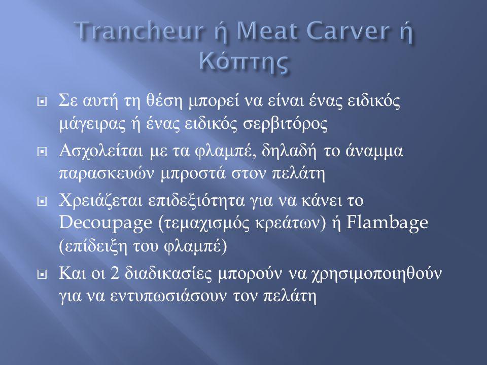  Σε αυτή τη θέση μπορεί να είναι ένας ειδικός μάγειρας ή ένας ειδικός σερβιτόρος  Ασχολείται με τα φλαμπέ, δηλαδή το άναμμα παρασκευών μπροστά στον