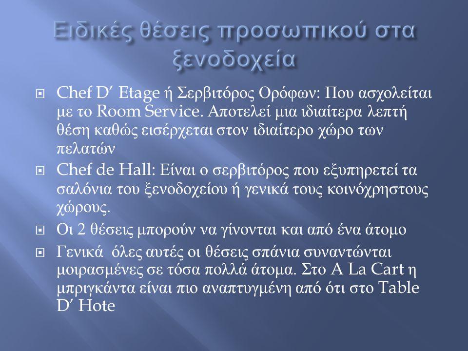  Chef D' Etage ή Σερβιτόρος Ορόφων : Που ασχολείται με το Room Service. Αποτελεί μια ιδιαίτερα λεπτή θέση καθώς εισέρχεται στον ιδιαίτερο χώρο των πε
