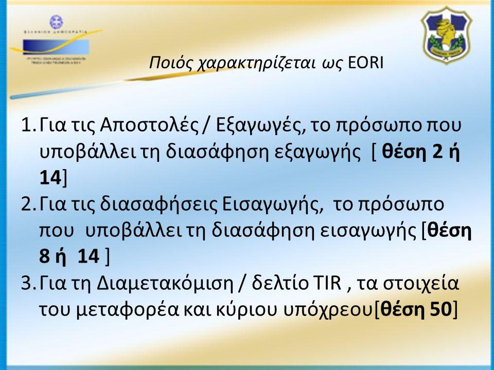 1.Για τις Αποστολές / Εξαγωγές, το πρόσωπο που υποβάλλει τη διασάφηση εξαγωγής [ θέση 2 ή 14] 2.Για τις διασαφήσεις Εισαγωγής, το πρόσωπο που υποβάλλει τη διασάφηση εισαγωγής [θέση 8 ή 14 ] 3.Για τη Διαμετακόμιση / δελτίο TIR, τα στοιχεία του μεταφορέα και κύριου υπόχρεου[θέση 50] Ποιός χαρακτηρίζεται ως EORI