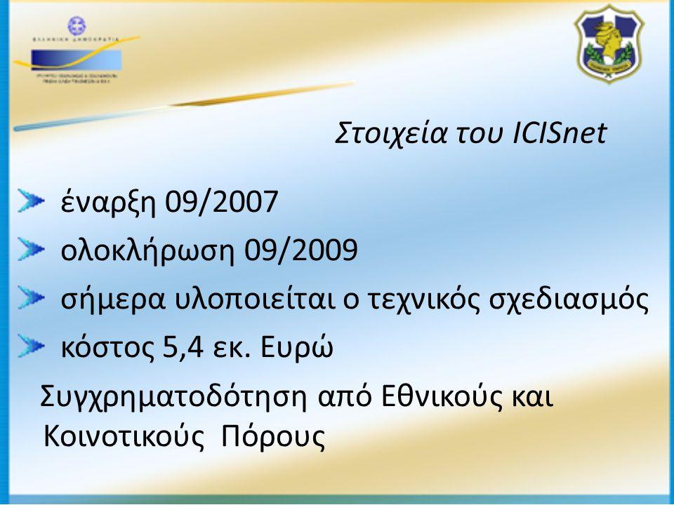 Στοιχεία του ICISnet έναρξη 09/2007 ολοκλήρωση 09/2009 σήμερα υλοποιείται ο τεχνικός σχεδιασμός κόστος 5,4 εκ.