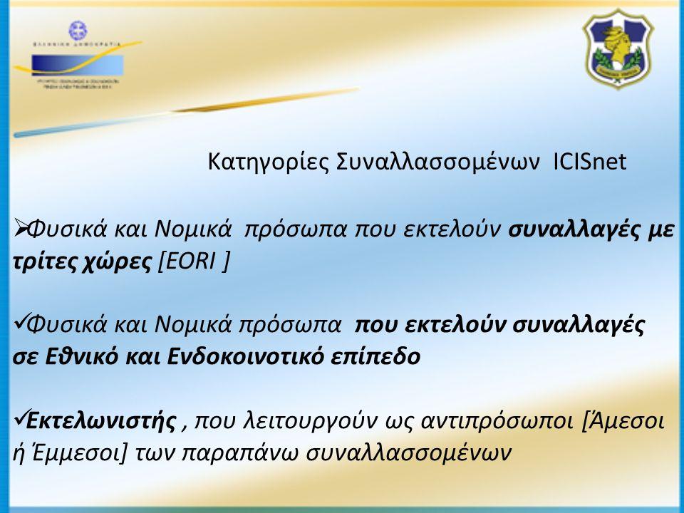 Κατηγορίες Συναλλασσομένων ICISnet  Φυσικά και Νομικά πρόσωπα που εκτελούν συναλλαγές με τρίτες χώρες [EORI ]  Φυσικά και Νομικά πρόσωπα που εκτελούν συναλλαγές σε Εθνικό και Ενδοκοινοτικό επίπεδο  Εκτελωνιστής, που λειτουργούν ως αντιπρόσωποι [Άμεσοι ή Έμμεσοι] των παραπάνω συναλλασσομένων