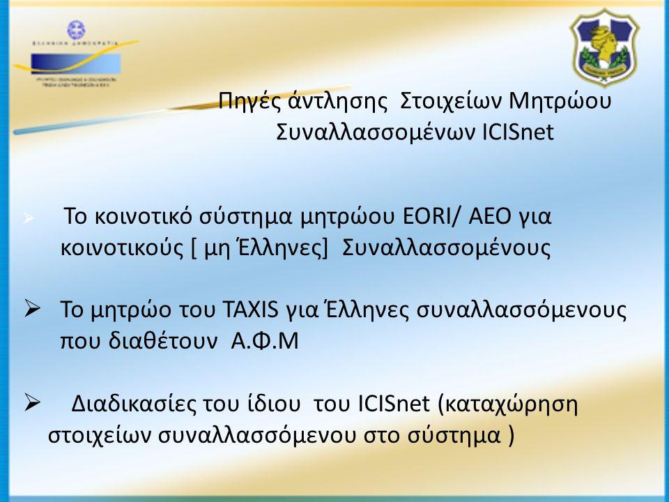 Πηγές άντλησης Στοιχείων Μητρώου Συναλλασσομένων ICISnet  Το κοινοτικό σύστημα μητρώου EORI/ ΑΕΟ για κοινοτικούς [ μη Έλληνες] Συναλλασσομένους  Το μητρώο του TAXIS για Έλληνες συναλλασσόμενους που διαθέτουν Α.Φ.Μ  Διαδικασίες του ίδιου του ICISnet (καταχώρηση στοιχείων συναλλασσόμενου στο σύστημα )