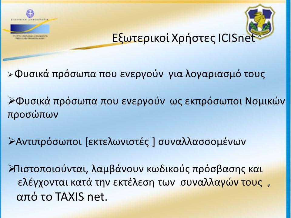 Εξωτερικοί Χρήστες ICISnet  Φυσικά πρόσωπα που ενεργούν για λογαριασμό τους  Φυσικά πρόσωπα που ενεργούν ως εκπρόσωποι Νομικών προσώπων  Αντιπρόσωποι [εκτελωνιστές ] συναλλασσομένων  Πιστοποιούνται, λαμβάνουν κωδικούς πρόσβασης και ελέγχονται κατά την εκτέλεση των συναλλαγών τους, από το TAXIS net.