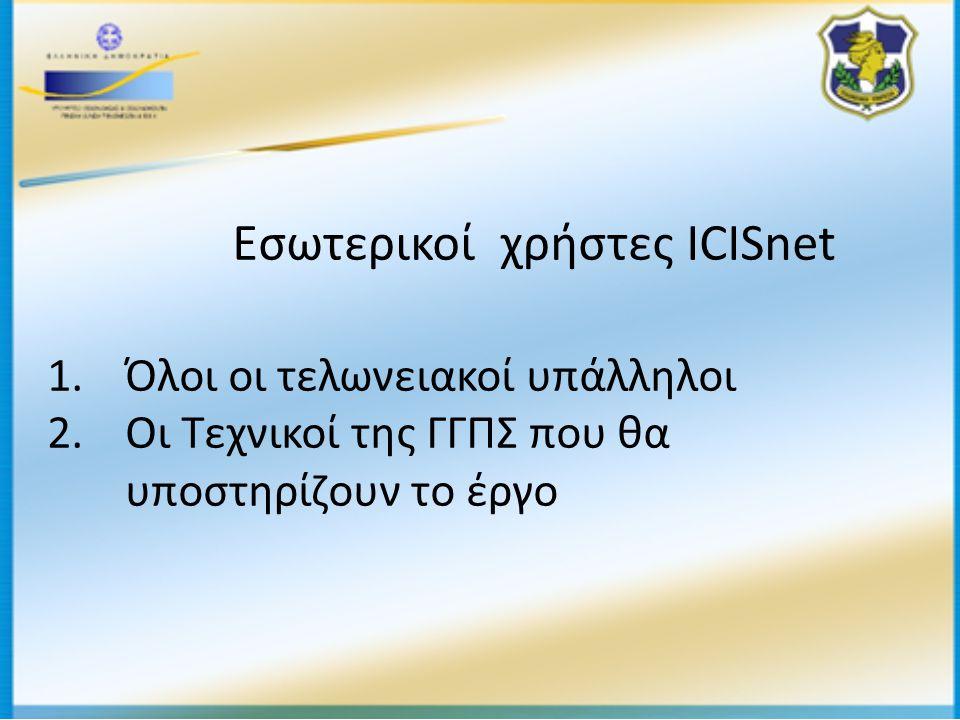 Εσωτερικοί χρήστες ICISnet 1.Όλοι οι τελωνειακοί υπάλληλοι 2.Οι Τεχνικοί της ΓΓΠΣ που θα υποστηρίζουν το έργο