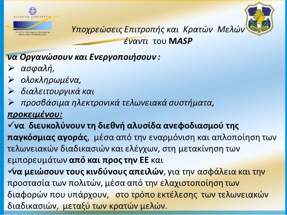 Υποχρεώσεις Επιτροπής και Κρατών Μελών έναντι του ΜASP να Οργανώσουν και Ενεργοποιήσουν :  ασφαλή,  ολοκληρωμένα,  διαλειτουργικά και  προσβάσιμα ηλεκτρονικά τελωνειακά συστήματα, προκειμένου:  να διευκολύνουν τη διεθνή αλυσίδα ανεφοδιασμού της παγκόσμιας αγοράς, μέσα από την εναρμόνιση και απλοποίηση των τελωνειακών διαδικασιών και ελέγχων, στη μετακίνηση των εμπορευμάτων από και προς την ΕΕ και  να μειώσουν τους κινδύνους απειλών, για την ασφάλεια και την προστασία των πολιτών, μέσα από την ελαχιστοποίηση των διαφορών που υπάρχουν, στο τρόπο εκτέλεσης των τελωνειακών διαδικασιών, μεταξύ των κρατών μελών.