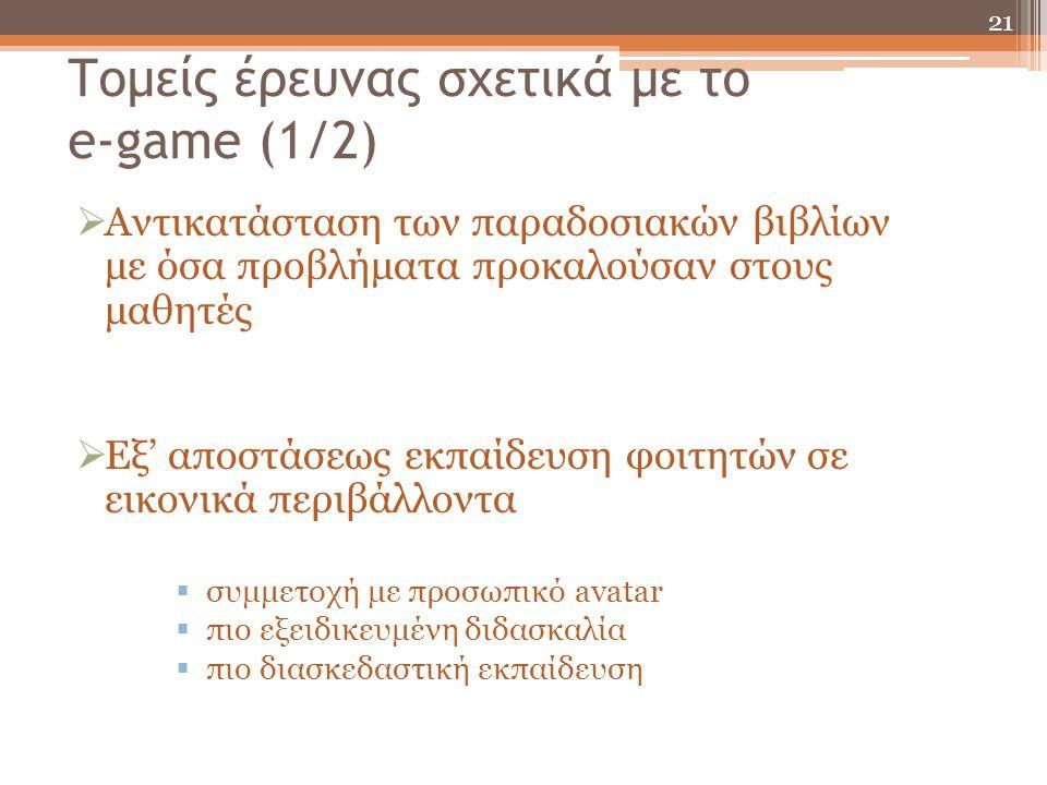 Τομείς έρευνας σχετικά με το e-game (1/2)  Αντικατάσταση των παραδοσιακών βιβλίων με όσα προβλήματα προκαλούσαν στους μαθητές  Εξ' αποστάσεως εκπαίδ