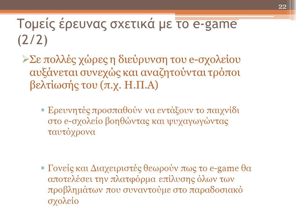 Τομείς έρευνας σχετικά με το e-game (2/2)  Σε πολλές χώρες η διεύρυνση του e-σχολείου αυξάνεται συνεχώς και αναζητούνται τρόποι βελτίωσής του (π.χ. Η