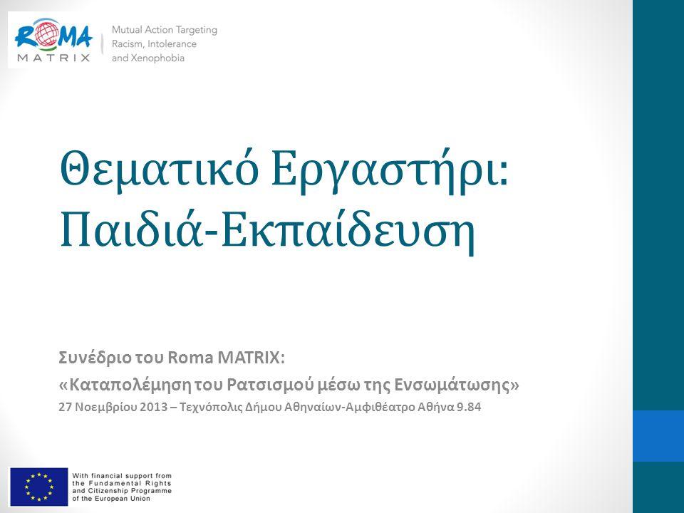 Θεματικό Εργαστήρι: Παιδιά-Εκπαίδευση Συνέδριο του Roma MATRIX: «Καταπολέμηση του Ρατσισμού μέσω της Ενσωμάτωσης» 27 Νοεμβρίου 2013 – Τεχνόπολις Δήμου Αθηναίων-Αμφιθέατρο Αθήνα 9.84