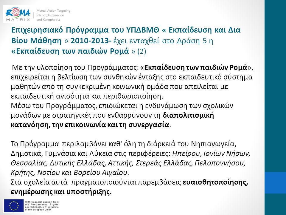 Επιχειρησιακό Πρόγραμμα του ΥΠΔΒΜΘ « Εκπαίδευση και Δια Βίου Μάθηση » 2010-2013- έχει ενταχθεί στο Δράση 5 η «Εκπαίδευση των παιδιών Ρομά » (2) Με την υλοποίηση του Προγράμματος: «Εκπαίδευση των παιδιών Ρομά», επιχειρείται η βελτίωση των συνθηκών ένταξης στο εκπαιδευτικό σύστημα μαθητών από τη συγκεκριμένη κοινωνική ομάδα που απειλείται με εκπαιδευτική ανισότητα και περιθωριοποίηση.