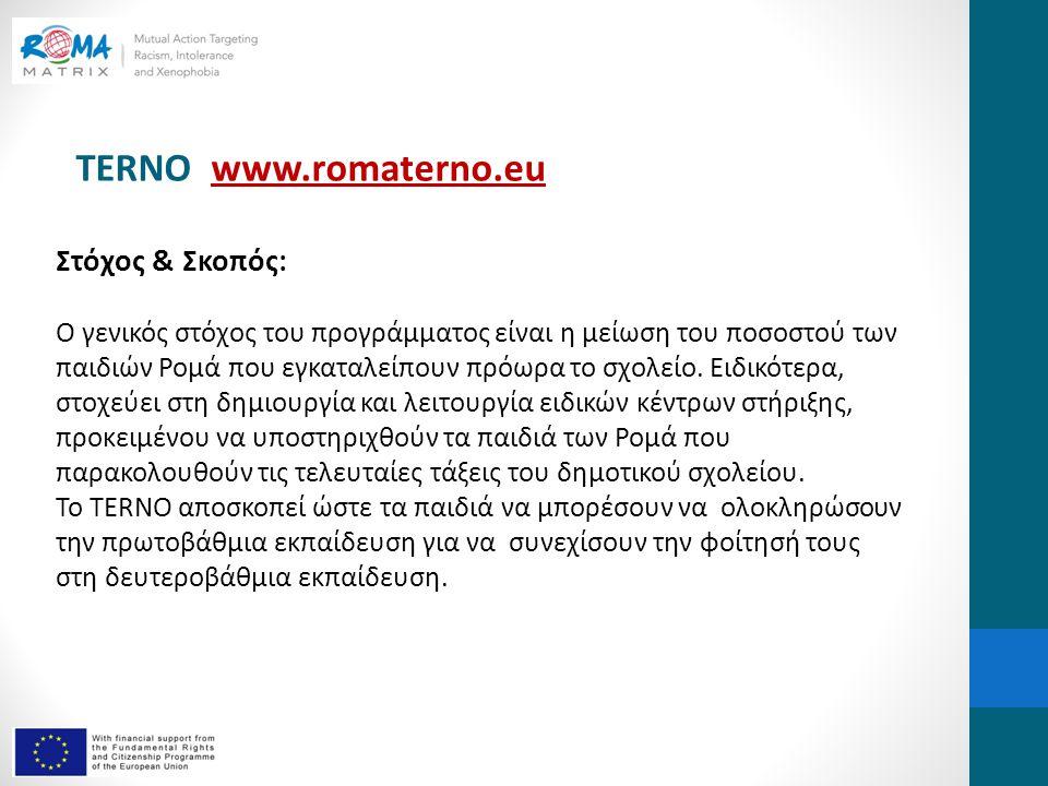 TERNO www.romaterno.euwww.romaterno.eu Στόχος & Σκοπός: Ο γενικός στόχος του προγράμματος είναι η μείωση του ποσοστού των παιδιών Ρομά που εγκαταλείπουν πρόωρα το σχολείο.