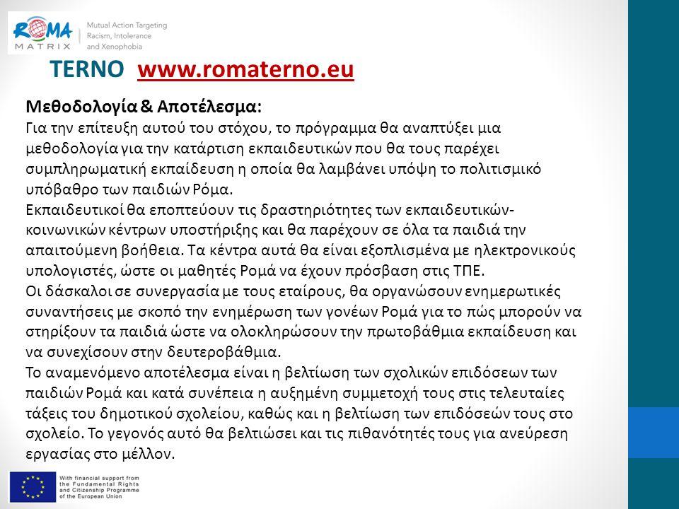 TERNO www.romaterno.euwww.romaterno.eu Μεθοδολογία & Αποτέλεσμα: Για την επίτευξη αυτού του στόχου, το πρόγραμμα θα αναπτύξει μια μεθοδολογία για την κατάρτιση εκπαιδευτικών που θα τους παρέχει συμπληρωματική εκπαίδευση η οποία θα λαμβάνει υπόψη το πολιτισμικό υπόβαθρο των παιδιών Ρόμα.