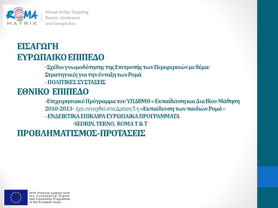 ΕΙΣΑΓΩΓΗ ΕΥΡΩΠΑΙΚΟ ΕΠΙΠΕΔΟ - Σχέδιο γνωμοδότησης της Επιτροπής των Περιφερειών με θέμα: Στρατηγικές για την ένταξη των Ρομά - ΠΟΛΙΤΙΚΕΣ ΣΥΣΤΑΣΕΙΣ ΕΘΝΙΚΟ ΕΠΙΠΕΔΟ - Επιχειρησιακό Πρόγραμμα του ΥΠΔΒΜΘ « Εκπαίδευση και Δια Βίου Μάθηση 2010-2013- έχει ενταχθεί στο Δράση 5 η «Εκπαίδευση των παιδιών Ρομά » - ΕΝΔΕΙΚΤΙΚΑ ΕΠΙΚΑΙΡΑ ΕΥΡΩΠΑΙΚΑ ΠΡΟΓΡΑΜΜΑΤΑ -SEDRIN, TERNO, ROMA T & T ΠΡΟΒΛΗΜΑΤΙΣΜΟΣ-ΠΡΟΤΑΣΕΙΣ