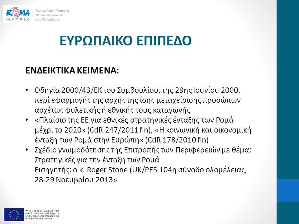 ΕΥΡΩΠΑΙΚΟ ΕΠΙΠΕΔΟ ΕΝΔΕΙΚΤΙΚΑ ΚΕΙΜΕΝΑ: • Οδηγία 2000/43/ΕΚ του Συμβουλίου, της 29ης Ιουνίου 2000, περί εφαρμογής της αρχής της ίσης μεταχείρισης προσώπων ασχέτως φυλετικής ή εθνικής τους καταγωγής • «Πλαίσιο της ΕΕ για εθνικές στρατηγικές ένταξης των Ρομά μέχρι το 2020» (CdR 247/2011 fin), «Η κοινωνική και οικονομική ένταξη των Ρομά στην Ευρώπη» (CdR 178/2010 fin) • Σχέδιο γνωμοδότησης της Επιτροπής των Περιφερειών με θέμα: Στρατηγικές για την ένταξη των Ρομά Εισηγητής: ο κ.