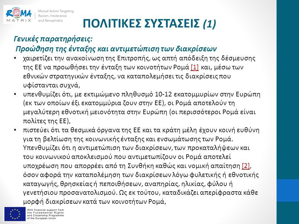 ΠΟΛΙΤΙΚΕΣ ΣΥΣΤΑΣΕΙΣ (1) Γενικές παρατηρήσεις: Προώθηση της ένταξης και αντιμετώπιση των διακρίσεων • χαιρετίζει την ανακοίνωση της Επιτροπής, ως απτή απόδειξη της δέσμευσης της ΕΕ να προωθήσει την ένταξη των κοινοτήτων Ρομά [1] και, μέσω των εθνικών στρατηγικών ένταξης, να καταπολεμήσει τις διακρίσεις που υφίστανται συχνά,[1] • υπενθυμίζει ότι, με εκτιμώμενο πληθυσμό 10-12 εκατομμυρίων στην Ευρώπη (εκ των οποίων έξι εκατομμύρια ζουν στην ΕΕ), οι Ρομά αποτελούν τη μεγαλύτερη εθνοτική μειονότητα στην Ευρώπη (οι περισσότεροι Ρομά είναι πολίτες της ΕΕ), • πιστεύει ότι τα θεσμικά όργανα της ΕΕ και τα κράτη μέλη έχουν κοινή ευθύνη για τη βελτίωση της κοινωνικής ένταξης και ενσωμάτωσης των Ρομά.