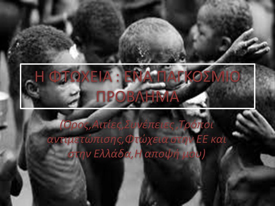 Η ΦΤΩΧΕΙΑ : ΕΝΑ ΠΑΓΚΟΣΜΙΟ ΠΡΟΒΛΗΜΑ (Όρος,Αιτίες,Συνέπειες,Τρόποι αντιμετώπισης,Φτώχεια στην ΕΕ και στην Ελλάδα,Η αποψή μου)