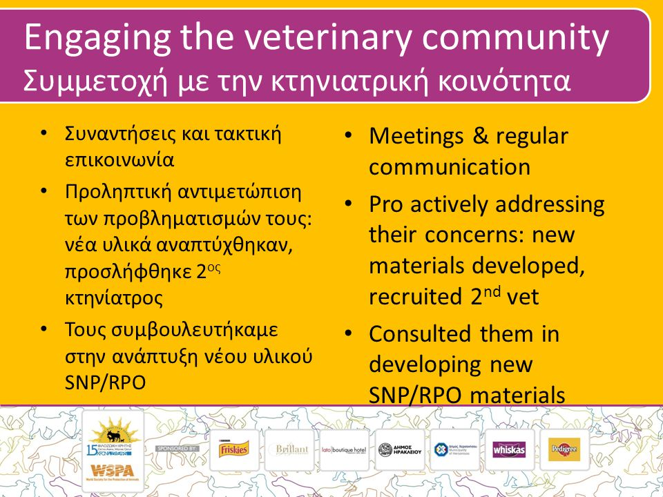 Engaging the veterinary community Συμμετοχή με την κτηνιατρική κοινότητα • Συναντήσεις και τακτική επικοινωνία • Προληπτική αντιμετώπιση των προβληματισμών τους: νέα υλικά αναπτύχθηκαν, προσλήφθηκε 2 ος κτηνίατρος • Τους συμβουλευτήκαμε στην ανάπτυξη νέου υλικού SNP/RPO • Meetings & regular communication • Pro actively addressing their concerns: new materials developed, recruited 2 nd vet • Consulted them in developing new SNP/RPO materials