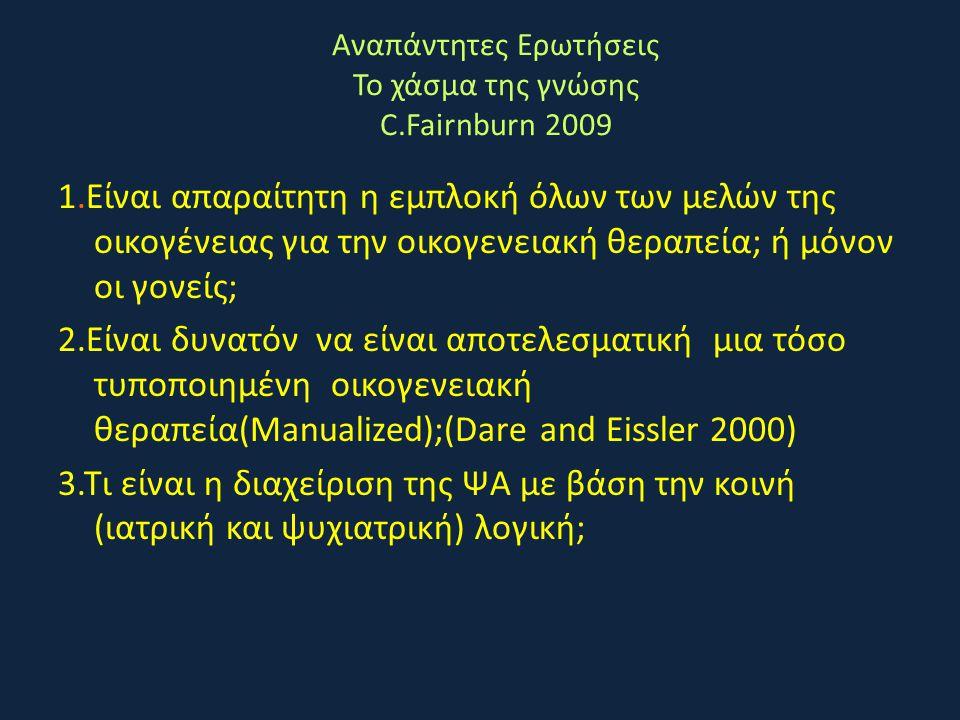 Αναπάντητες Ερωτήσεις Το χάσμα της γνώσης C.Fairnburn 2009 1.Είναι απαραίτητη η εμπλοκή όλων των μελών της οικογένειας για την οικογενειακή θεραπεία;
