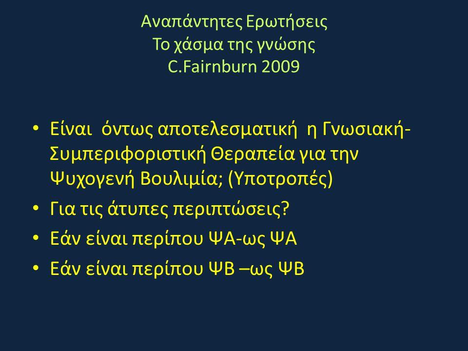 Αναπάντητες Ερωτήσεις Το χάσμα της γνώσης C.Fairnburn 2009 • Είναι όντως αποτελεσματική η Γνωσιακή- Συμπεριφοριστική Θεραπεία για την Ψυχογενή Βουλιμί