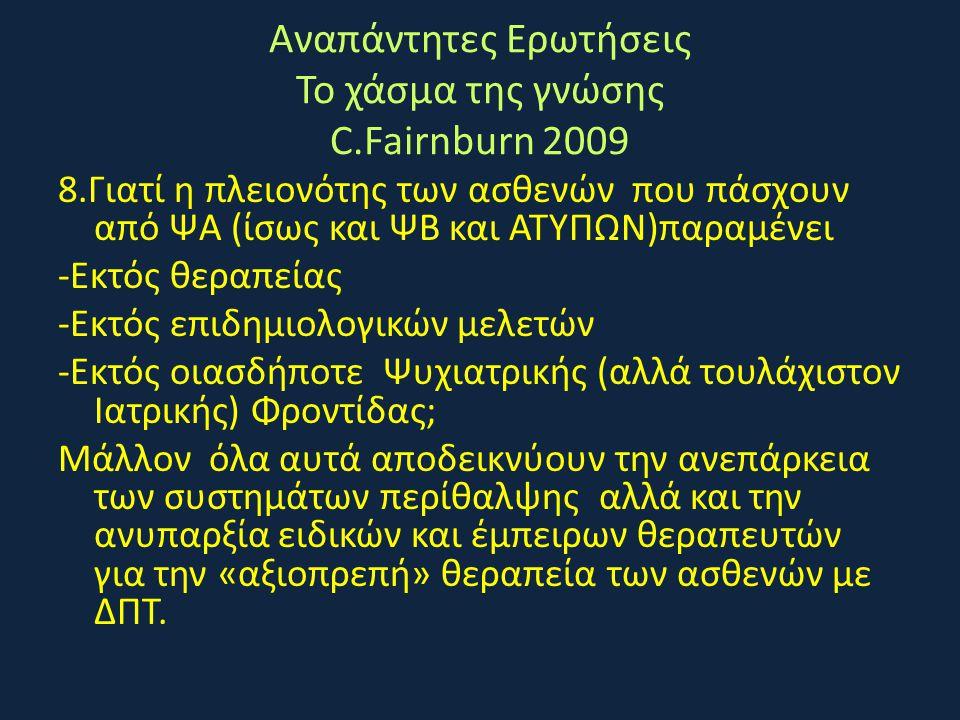 Αναπάντητες Ερωτήσεις Το χάσμα της γνώσης C.Fairnburn 2009 8.Γιατί η πλειονότης των ασθενών που πάσχουν από ΨΑ (ίσως και ΨΒ και ΑΤΥΠΩΝ)παραμένει -Εκτό