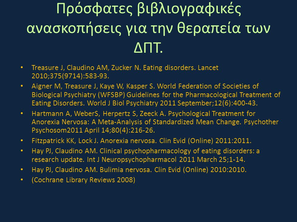 Πρόσφατες βιβλιογραφικές ανασκοπήσεις για την θεραπεία των ΔΠΤ. • Treasure J, Claudino AM, Zucker N. Eating disorders. Lancet 2010;375(9714):583-93. •