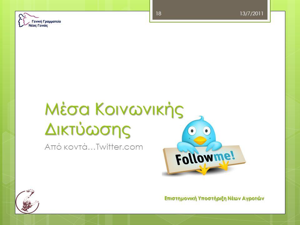 Μέσα Κοινωνικής Δικτύωσης Από κοντά…Twitter.com 13/7/2011 18 Επιστημονική Υποστήριξη Νέων Αγροτών