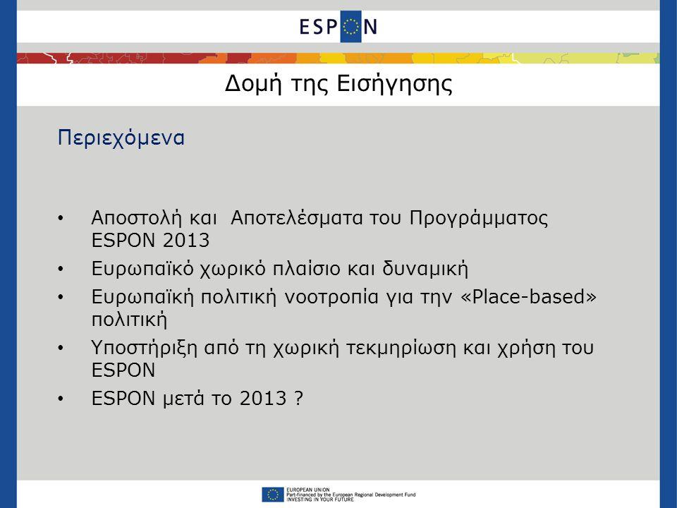 Δομή της Εισήγησης Περιεχόμενα • Αποστολή και Αποτελέσματα του Προγράμματος ESPON 2013 • Ευρωπαϊκό χωρικό πλαίσιο και δυναμική • Ευρωπαϊκή πολιτική νοοτροπία για την «Place-based» πολιτική • Υποστήριξη από τη χωρική τεκμηρίωση και χρήση του ESPON • ESPON μετά το 2013 ?