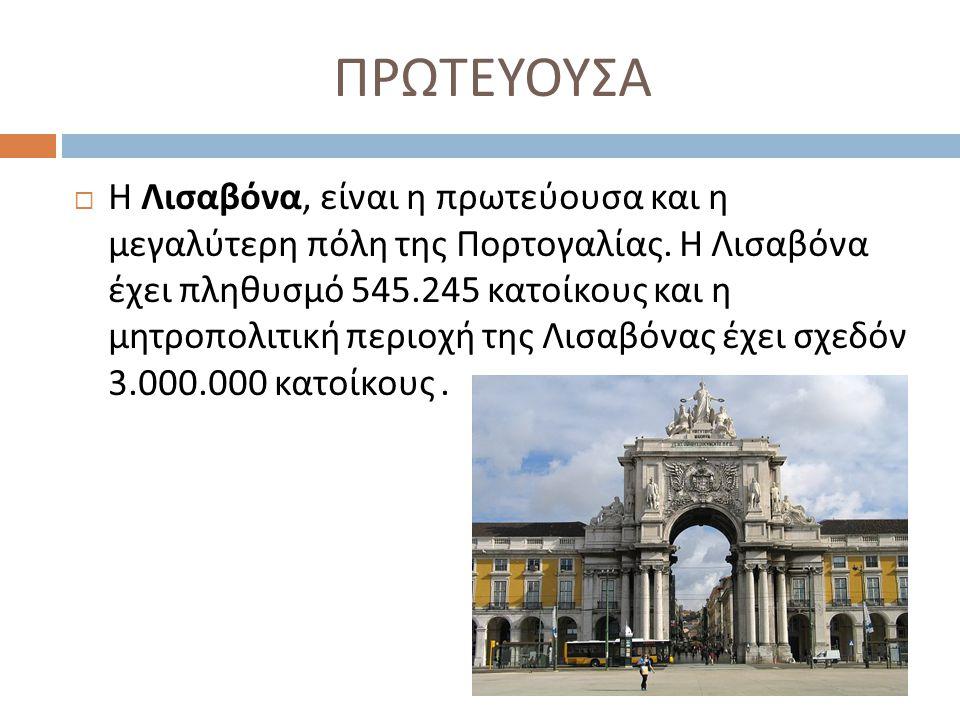 ΠΡΩΤΕΥΟΥΣΑ  Η Λισαβόνα, είναι η πρωτεύουσα και η μεγαλύτερη πόλη της Πορτογαλίας. Η Λισαβόνα έχει πληθυσμό 545.245 κατοίκους και η μητροπολιτική περι