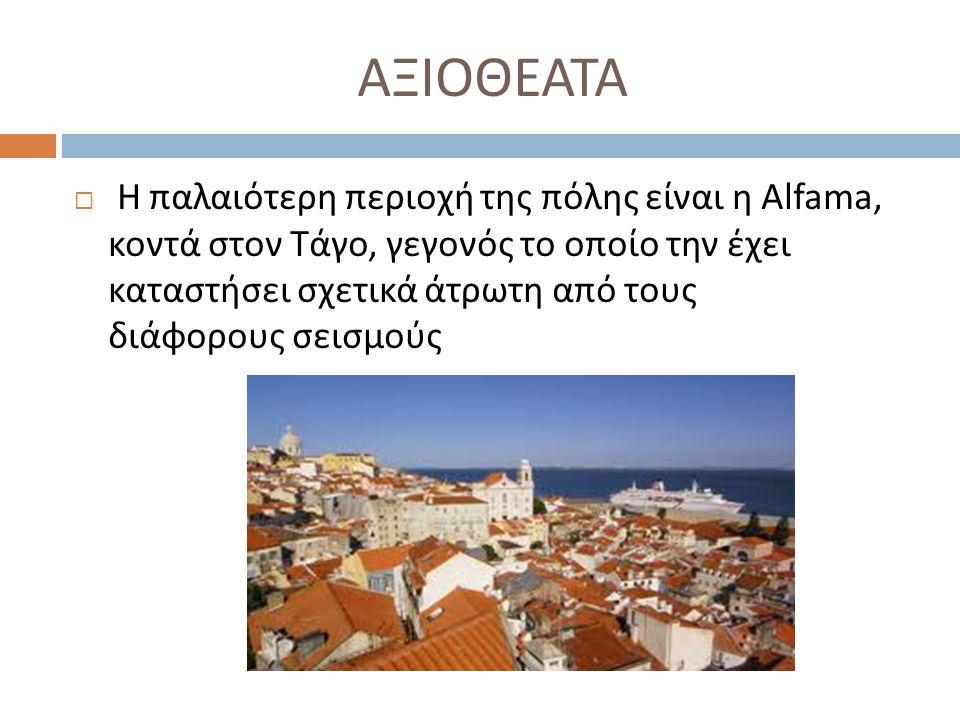 ΑΞΙΟΘΕΑΤΑ  Η παλαιότερη περιοχή της πόλης είναι η Alfama, κοντά στον Τάγο, γεγονός το οποίο την έχει καταστήσει σχετικά άτρωτη από τους διάφορους σει