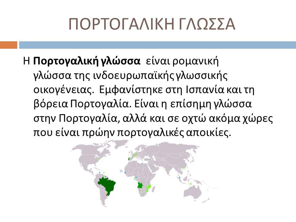 ΠΟΡΤΟΓΑΛΙΚΗ ΓΛΩΣΣΑ Η Πορτογαλική γλώσσα είναι ρομανική γλώσσα της ινδοευρωπαϊκής γλωσσικής οικογένειας. Εμφανίστηκε στη Ισπανία και τη βόρεια Πορτογαλ