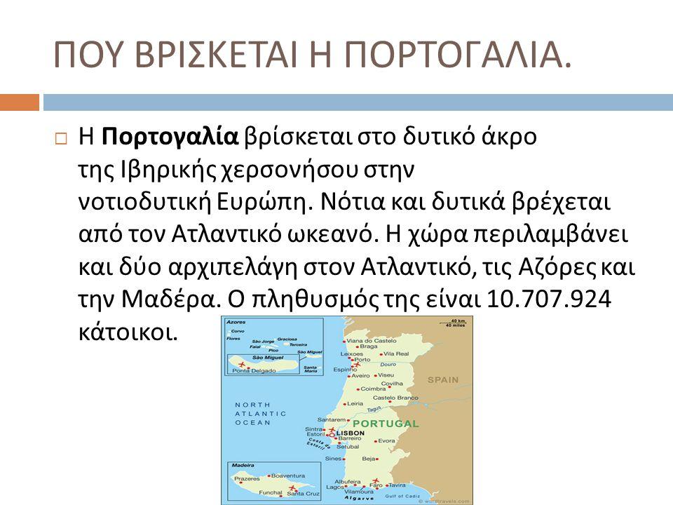 ΠΟΥ ΒΡΙΣΚΕΤΑΙ Η ΠΟΡΤΟΓΑΛΙΑ.  Η Πορτογαλία βρίσκεται στο δυτικό άκρο της Ιβηρικής χερσονήσου στην νοτιοδυτική Ευρώπη. Νότια και δυτικά βρέχεται από το