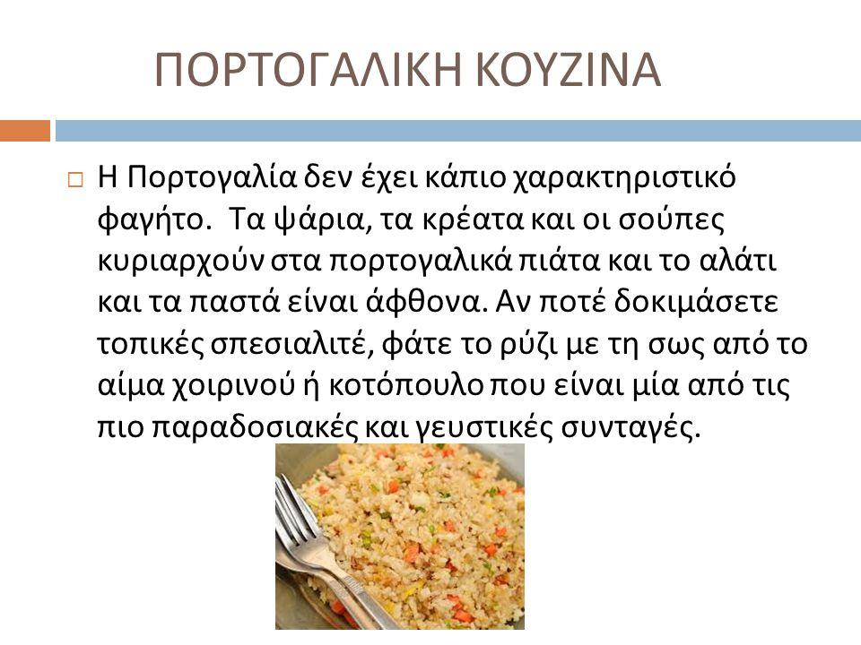 ΠΟΡΤΟΓΑΛΙΚΗ ΚΟΥΖΙΝΑ  Η Πορτογαλία δεν έχει κάπιο χαρακτηριστικό φαγήτο. Τα ψάρια, τα κρέατα και οι σούπες κυριαρχούν στα πορτογαλικά πιάτα και το αλά