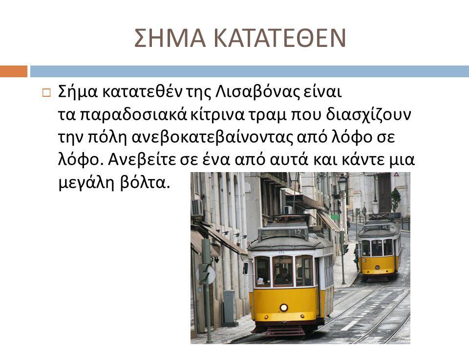 ΣΗΜΑ ΚΑΤΑΤΕΘΕΝ  Σήμα κατατεθέν της Λισαβόνας είναι τα παραδοσιακά κίτρινα τραμ που διασχίζουν την πόλη ανεβοκατεβαίνοντας από λόφο σε λόφο. Ανεβείτε