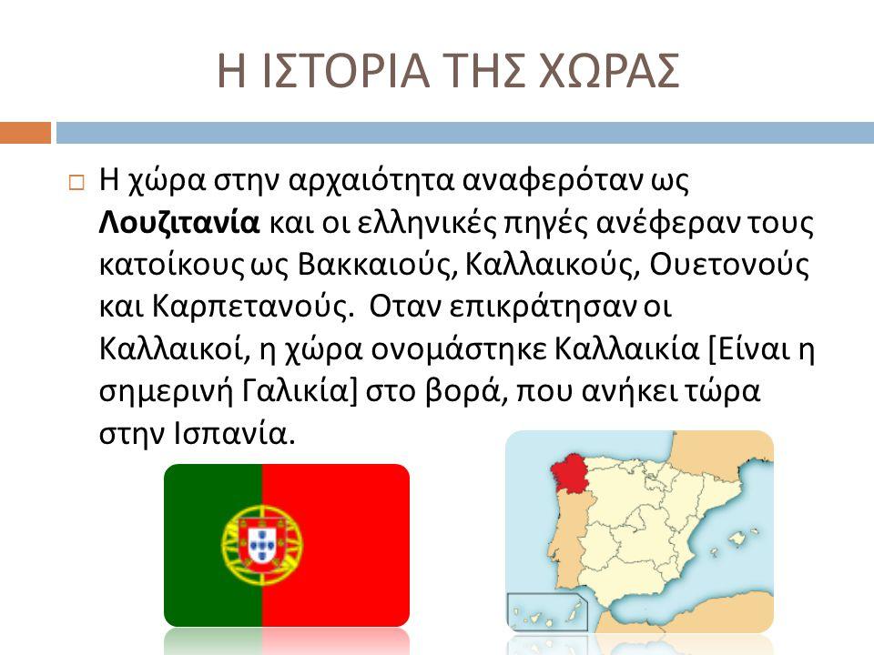 Η ΙΣΤΟΡΙΑ ΤΗΣ ΧΩΡΑΣ  Η χώρα στην αρχαιότητα αναφερόταν ως Λουζιτανία και οι ελληνικές πηγές ανέφεραν τους κατοίκους ως Βακκαιούς, Καλλαικούς, Ουετονο