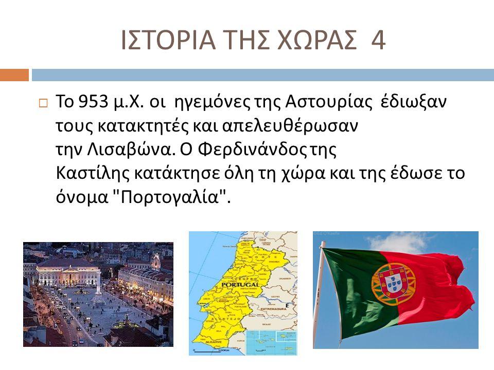 ΙΣΤΟΡΙΑ ΤΗΣ ΧΩΡΑΣ 4  Το 953 μ. Χ. οι ηγεμόνες της Αστουρίας έδιωξαν τους κατακτητές και απελευθέρωσαν την Λισαβώνα. Ο Φερδινάνδος της Καστίλης κατάκτ