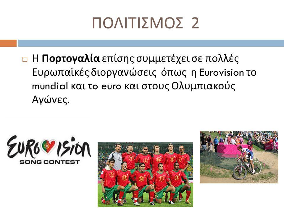 ΠΟΛΙΤΙΣΜΟΣ 2  Η Πορτογαλία επίσης συμμετέχει σε πολλές Ευρωπαϊκές διοργανώσεις όπως η Eurovision το mundial και τ o euro και στους Ολυμπιακούς Αγώνες