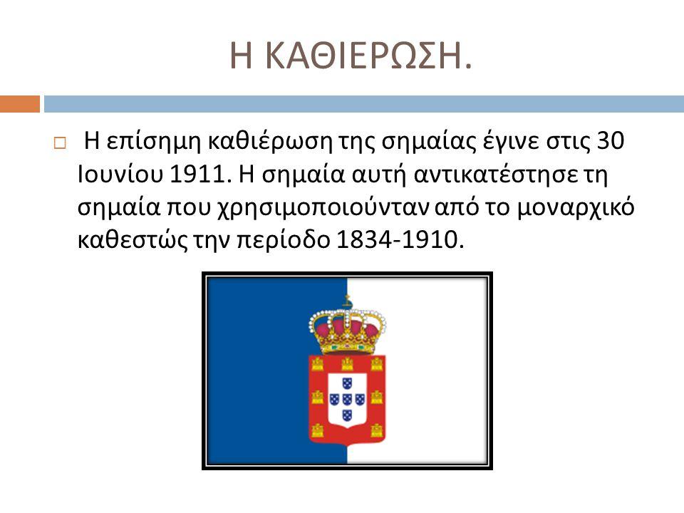 Η ΚΑΘΙΕΡΩΣΗ.  Η επίσημη καθιέρωση της σημαίας έγινε στις 30 Ιουνίου 1911. Η σημαία αυτή αντικατέστησε τη σημαία που χρησιμοποιούνταν από το μοναρχικό