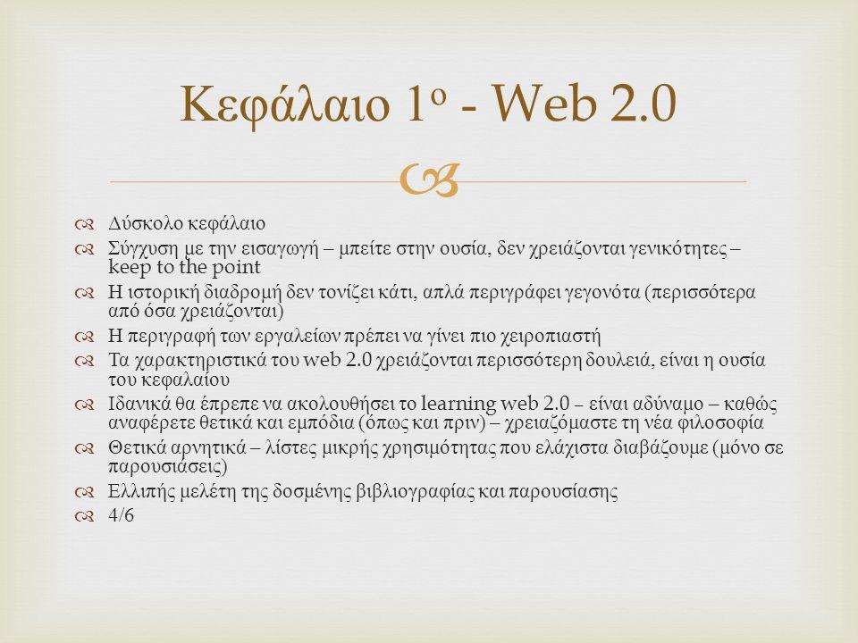   Δύσκολο κεφάλαιο  Σύγχυση με την εισαγωγή – μπείτε στην ουσία, δεν χρειάζονται γενικότητες – keep to the point  Η ιστορική διαδρομή δεν τονίζει κάτι, απλά περιγράφει γεγονότα ( περισσότερα από όσα χρειάζονται )  Η περιγραφή των εργαλείων πρέπει να γίνει πιο χειροπιαστή  Τα χαρακτηριστικά του web 2.0 χρειάζονται περισσότερη δουλειά, είναι η ουσία του κεφαλαίου  Ιδανικά θα έπρεπε να ακολουθήσει το learning web 2.0 – είναι αδύναμο – καθώς αναφέρετε θετικά και εμπόδια ( όπως και πριν ) – χρειαζόμαστε τη νέα φιλοσοφία  Θετικά αρνητικά – λίστες μικρής χρησιμότητας που ελάχιστα διαβάζουμε ( μόνο σε παρουσιάσεις )  Ελλιπής μελέτη της δοσμένης βιβλιογραφίας και παρουσίασης  4/6 Κεφάλαιο 1 ο - Web 2.0