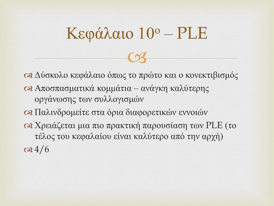   Δύσκολο κεφάλαιο όπως το πρώτο και ο κονεκτιβισμός  Αποσπασματικά κομμάτια – ανάγκη καλύτερης οργάνωσης των συλλογισμών  Παλινδρομείτε στα όρια διαφορετικών εννοιών  Χρειάζεται μια πιο πρακτική παρουσίαση των PLE ( το τέλος του κεφαλαίου είναι καλύτερο από την αρχή )  4/6 Κεφάλαιο 10 ο – PLE