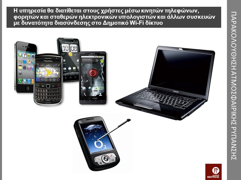 Η υπηρεσία θα διατίθεται στους χρήστες μέσω κινητών τηλεφώνων, φορητών και σταθερών ηλεκτρονικών υπολογιστών και άλλων συσκευών με δυνατότητα διασύνδεσης στο Δημοτικό Wi-Fi δίκτυο ΠΑΡΑΚΟΛΟΥΘΗΣΗ ΑΤΜΟΣΦΑΙΡΙΚΗΣ ΡΥΠΑΝΣΗΣ