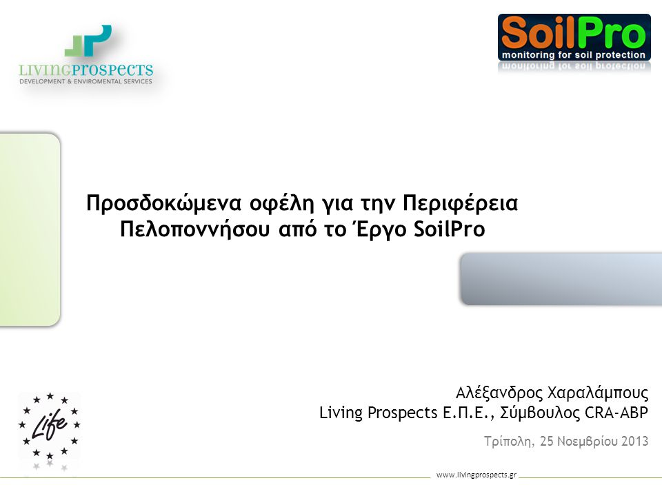 www.livingprospects.gr 3/3 Το Έργο SoilPro αναμένεται να παρέχει:  τη δυνατότητα ωρίμανσης έργων προστασίας εδαφών με ευκαιρία για άμεση απορρόφηση πόρων στο πλαίσιο της νέας προγραμματικής περιόδου (2014-2020): o τεκμηρίωση των προτεινόμενων παρεμβάσεων και σύνδεση με τα υφιστάμενα σχέδια και στρατηγικές o ετοιμασία τεχνικών δελτίων Προσδοκώμενα Οφέλη