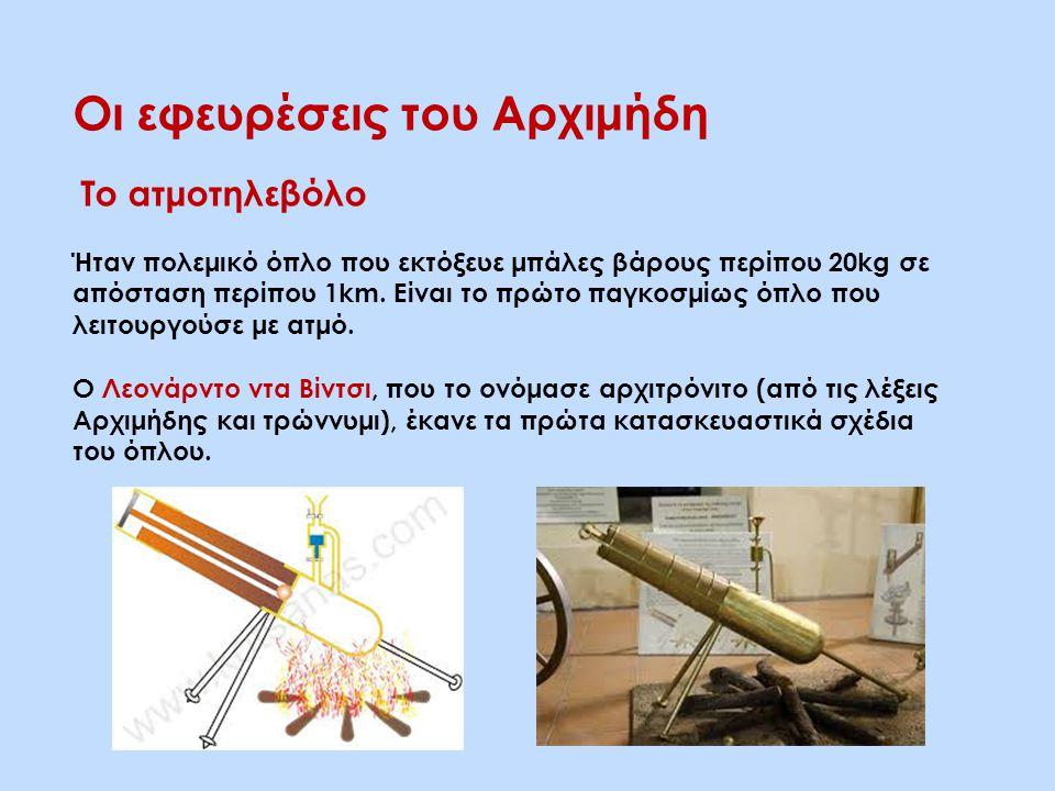 Οι εφευρέσεις του Αρχιμήδη Το ατμοτηλεβόλο Ήταν πολεμικό όπλο που εκτόξευε μπάλες βάρους περίπου 20kg σε απόσταση περίπου 1km. Είναι το πρώτο παγκοσμί