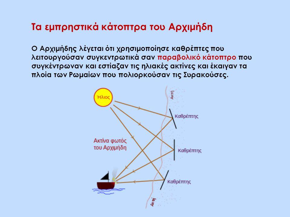 Τα εμπρηστικά κάτοπτρα του Αρχιμήδη Ο Αρχιμήδης λέγεται ότι χρησιμοποίησε καθρέπτες που λειτουργούσαν συγκεντρωτικά σαν παραβολικό κάτοπτρο που συγκέντρωναν και εστίαζαν τις ηλιακές ακτίνες και έκαιγαν τα πλοία των Ρωμαίων που πολιορκούσαν τις Συρακούσες.